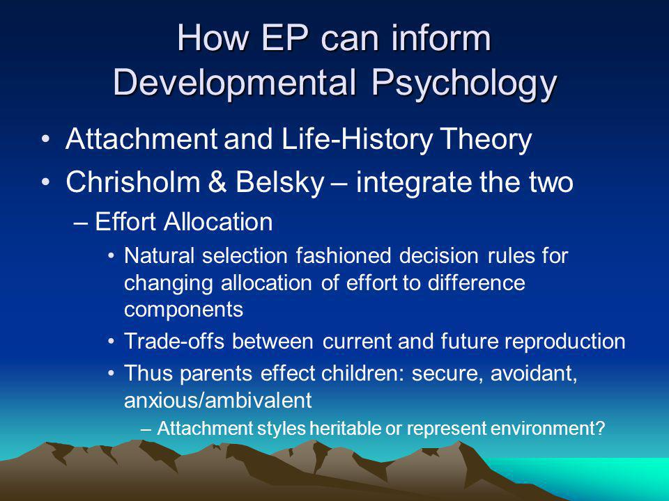 How EP can inform Developmental Psychology Attachment and Life-History Theory Chrisholm & Belsky – integrate the two –Effort Allocation Natural selection fashioned decision rules for changing allocation of effort to difference components Trade-offs between current and future reproduction Thus parents effect children: secure, avoidant, anxious/ambivalent –Attachment styles heritable or represent environment