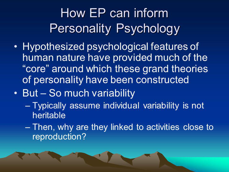How EP can inform Personality Psychology Hypothesized psychological features of human nature have provided much of the core around which these grand theories of personality have been constructed But – So much variability –Typically assume individual variability is not heritable –Then, why are they linked to activities close to reproduction