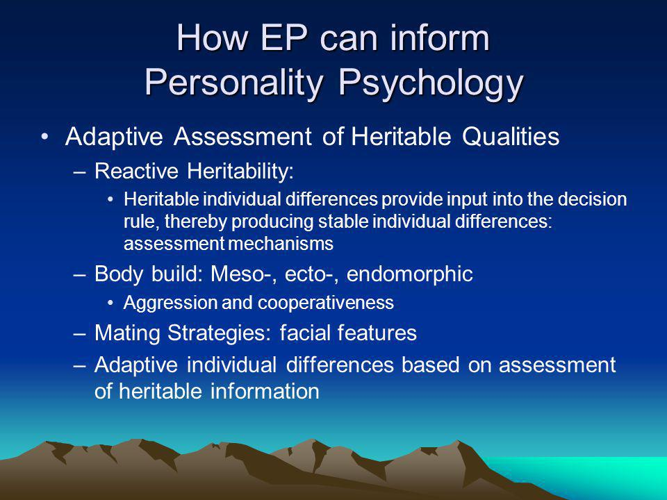 How EP can inform Personality Psychology Adaptive Assessment of Heritable Qualities –Reactive Heritability: Heritable individual differences provide input into the decision rule, thereby producing stable individual differences: assessment mechanisms –Body build: Meso-, ecto-, endomorphic Aggression and cooperativeness –Mating Strategies: facial features –Adaptive individual differences based on assessment of heritable information