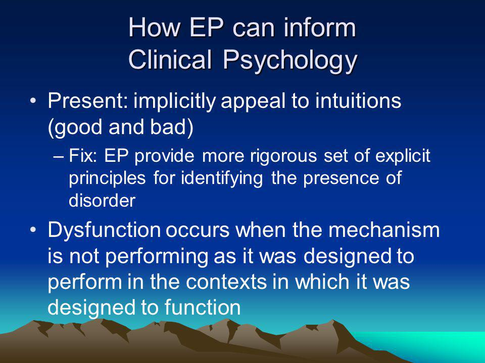 How EP can inform Clinical Psychology Present: implicitly appeal to intuitions (good and bad) –Fix: EP provide more rigorous set of explicit principles for identifying the presence of disorder Dysfunction occurs when the mechanism is not performing as it was designed to perform in the contexts in which it was designed to function