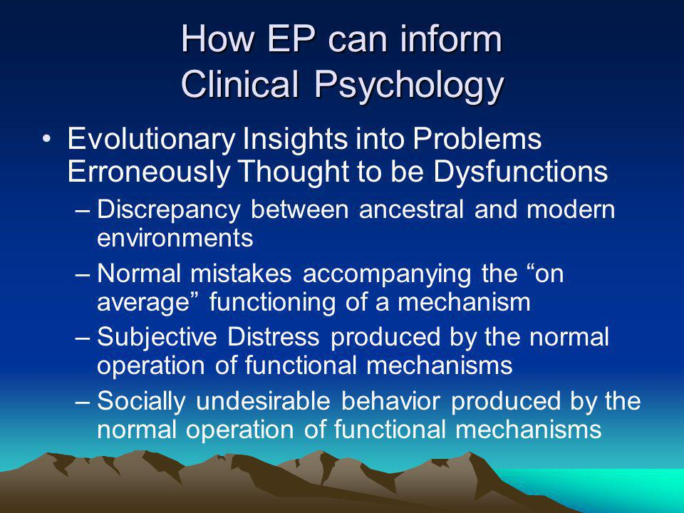 How EP can inform Clinical Psychology Evolutionary Insights into Problems Erroneously Thought to be Dysfunctions –Discrepancy between ancestral and modern environments –Normal mistakes accompanying the on average functioning of a mechanism –Subjective Distress produced by the normal operation of functional mechanisms –Socially undesirable behavior produced by the normal operation of functional mechanisms