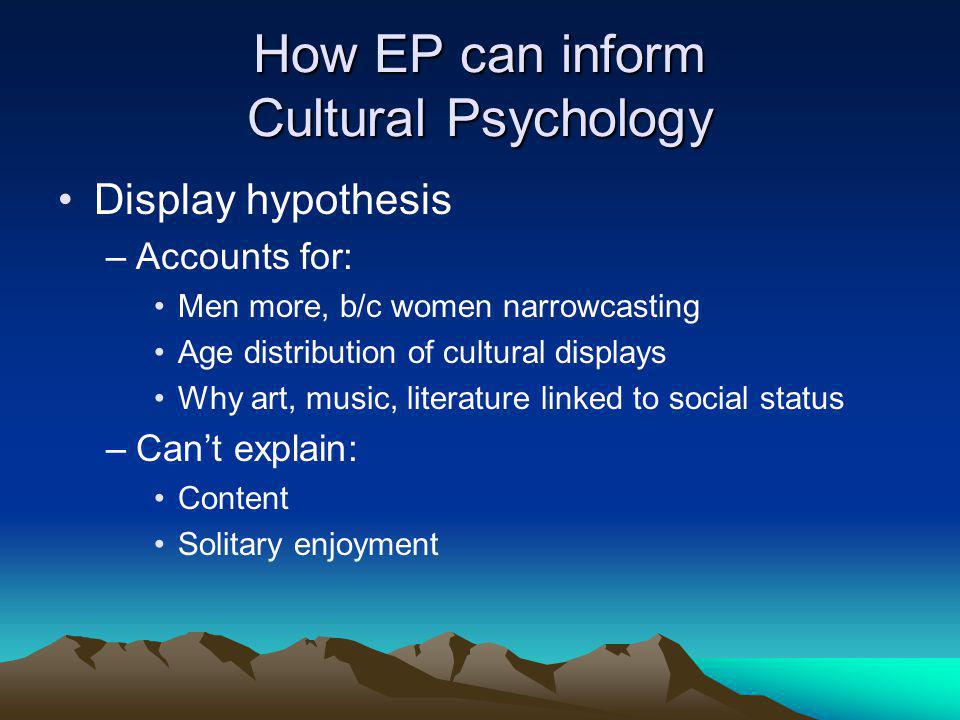 How EP can inform Cultural Psychology Display hypothesis –Accounts for: Men more, b/c women narrowcasting Age distribution of cultural displays Why art, music, literature linked to social status –Can't explain: Content Solitary enjoyment