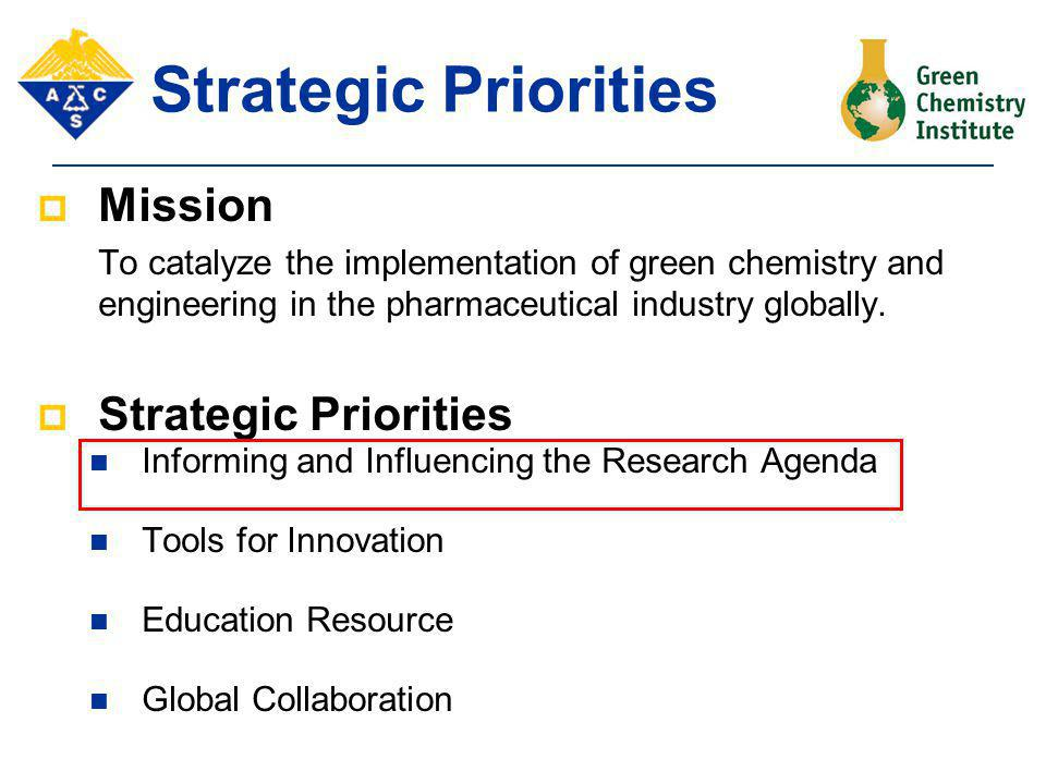 Strategic Priorities  Mission To catalyze the implementation of green chemistry and engineering in the pharmaceutical industry globally.  Strategic