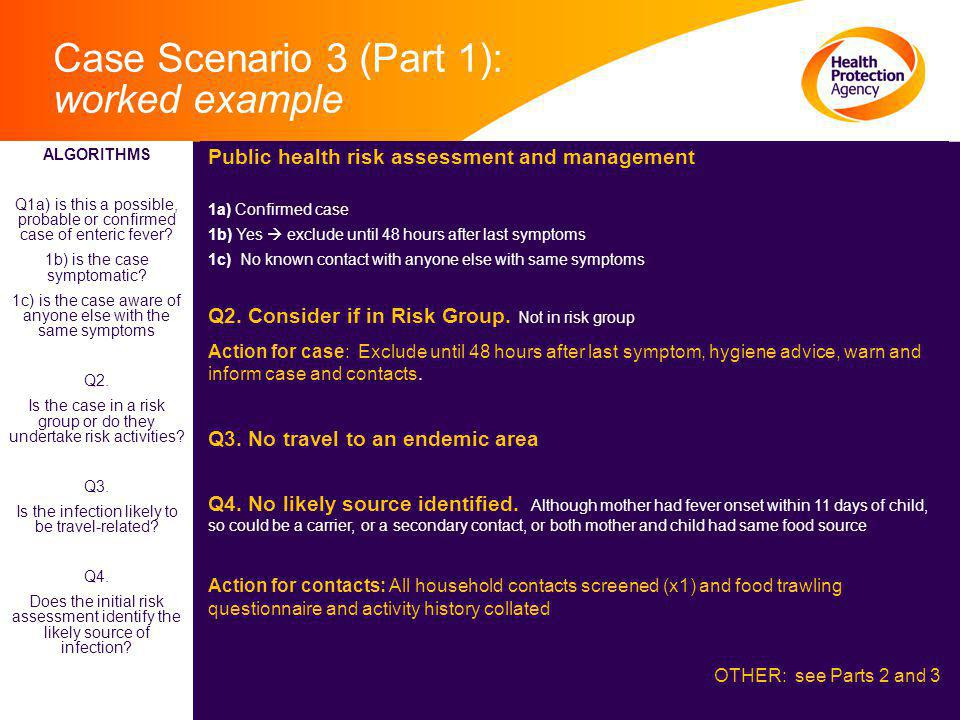 Case Scenario 3 (Part 1): worked example Public health risk assessment and management 1a) Confirmed case 1b) Yes  exclude until 48 hours after last symptoms 1c) No known contact with anyone else with same symptoms Q2.