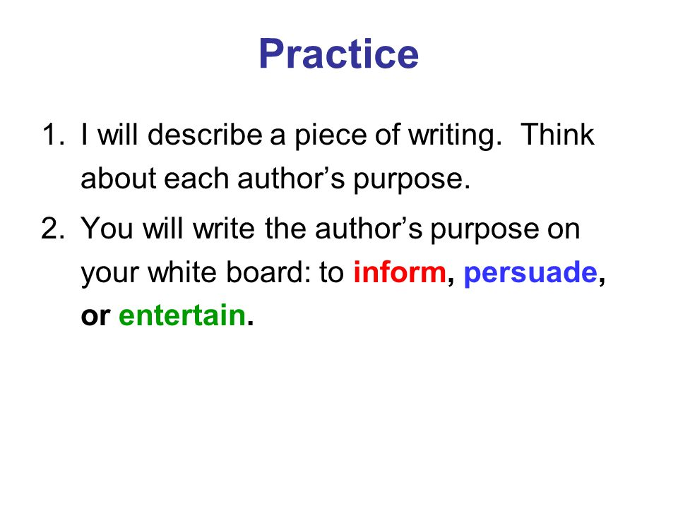 Practice 1.I will describe a piece of writing. Think about each author's purpose. 2.You will write the author's purpose on your white board: to inform