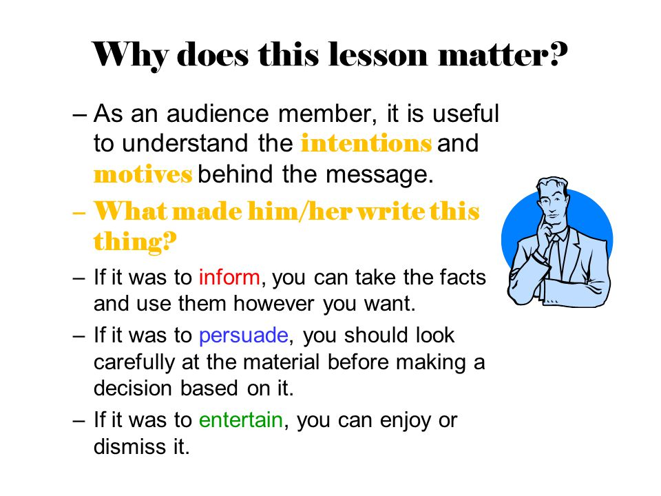 Why does this lesson matter? –As an audience member, it is useful to understand the intentions and motives behind the message. –What made him/her writ