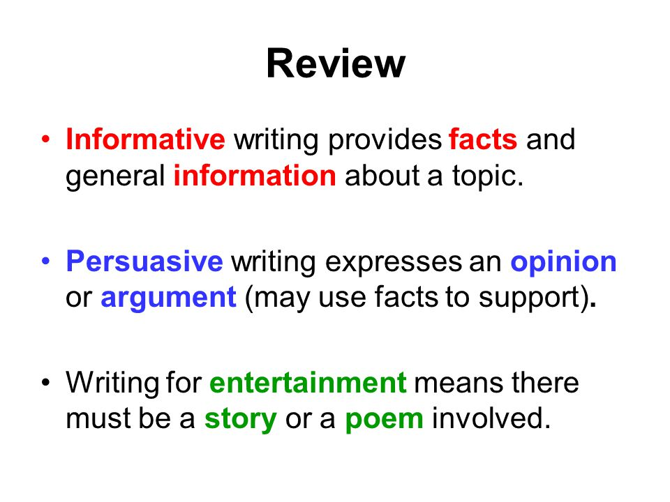Review Informative writing provides facts and general information about a topic. Persuasive writing expresses an opinion or argument (may use facts to