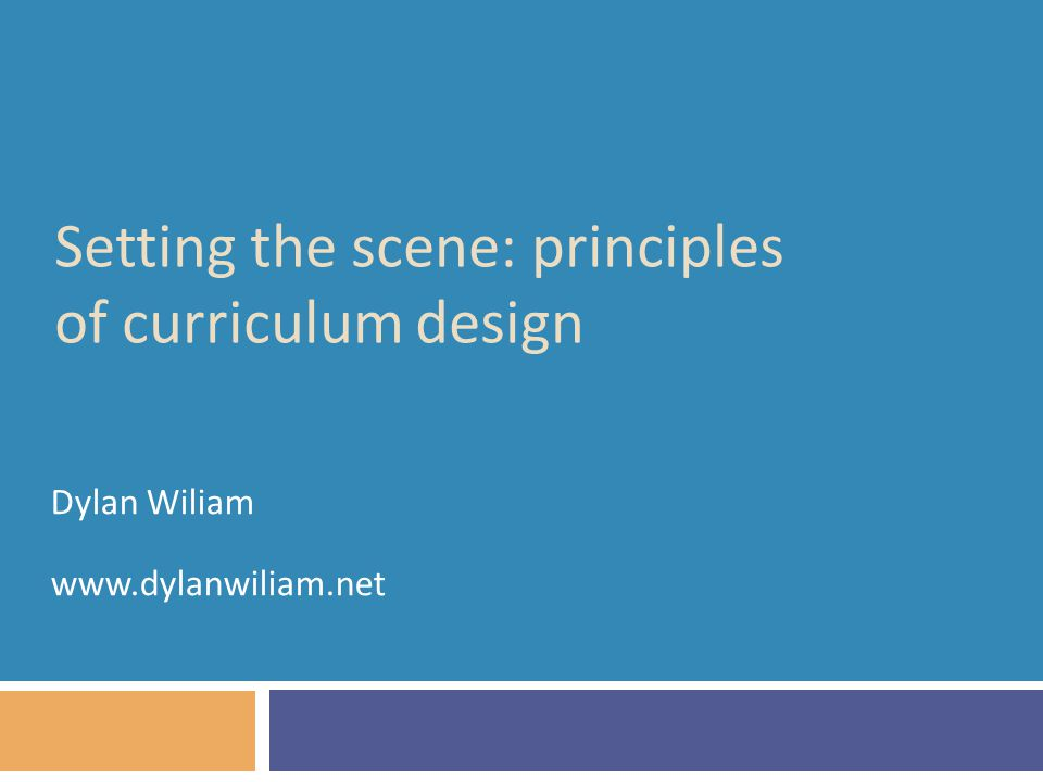 Setting the scene: principles of curriculum design Dylan Wiliam www.dylanwiliam.net