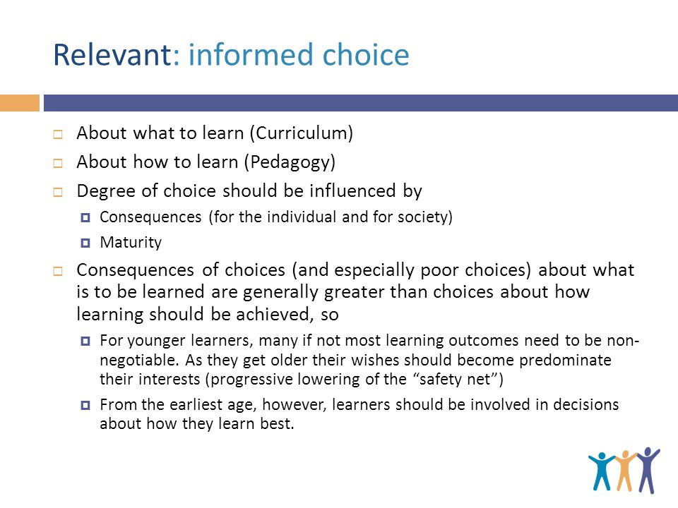Relevant: informed choice  About what to learn (Curriculum)  About how to learn (Pedagogy)  Degree of choice should be influenced by  Consequences (for the individual and for society)  Maturity  Consequences of choices (and especially poor choices) about what is to be learned are generally greater than choices about how learning should be achieved, so  For younger learners, many if not most learning outcomes need to be non- negotiable.