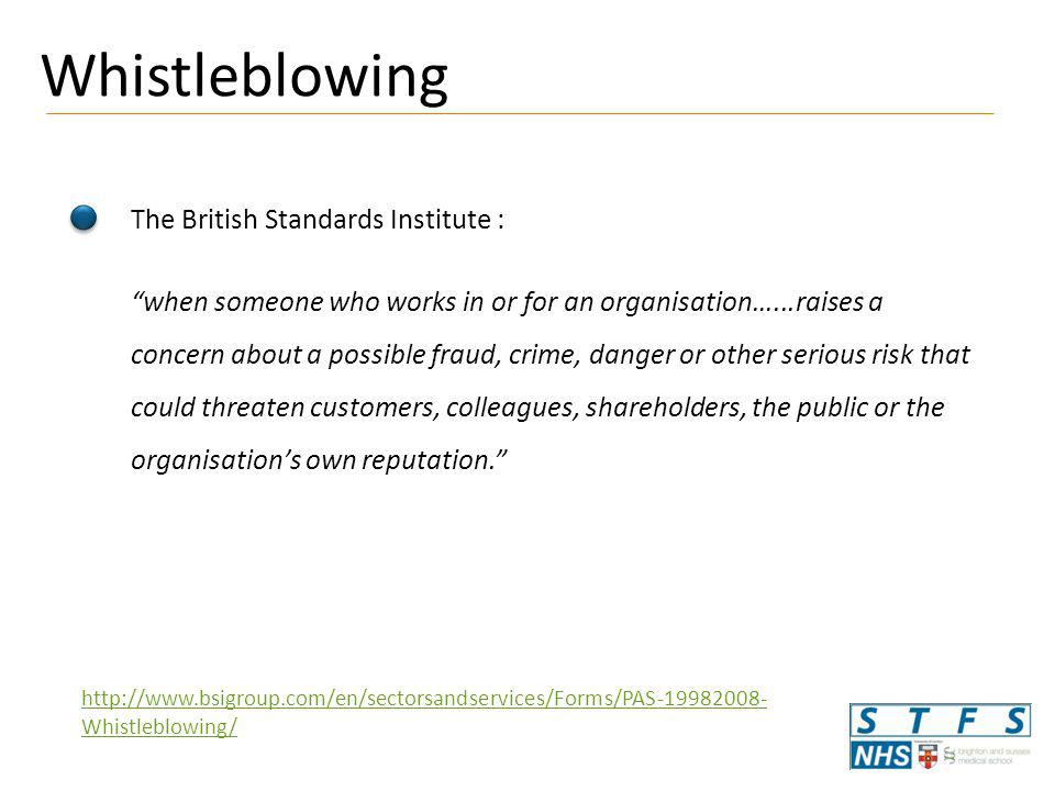Whistleblowing The British Standards Institute : when someone who works in or for an organisation…...raises a concern about a possible fraud, crime, danger or other serious risk that could threaten customers, colleagues, shareholders, the public or the organisation's own reputation. http://www.bsigroup.com/en/sectorsandservices/Forms/PAS-19982008- Whistleblowing/