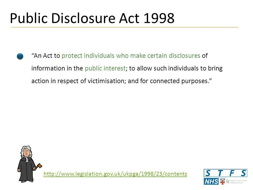 Public Disclosure Act 1998 An Act to protect individuals who make certain disclosures of information in the public interest; to allow such individuals to bring action in respect of victimisation; and for connected purposes. http://www.legislation.gov.uk/ukpga/1998/23/contents