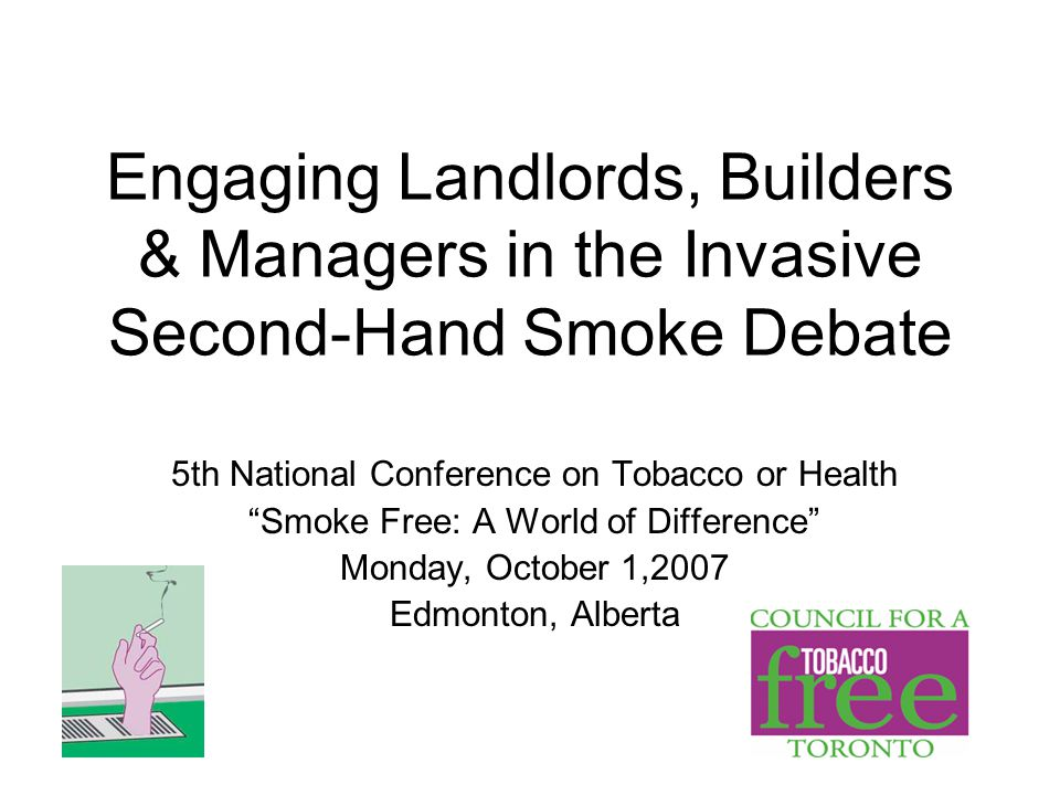 Engaging Landlords, Builders & Managers in the Invasive Second-Hand Smoke Debate 5th National Conference on Tobacco or Health Smoke Free: A World of Difference Monday, October 1,2007 Edmonton, Alberta