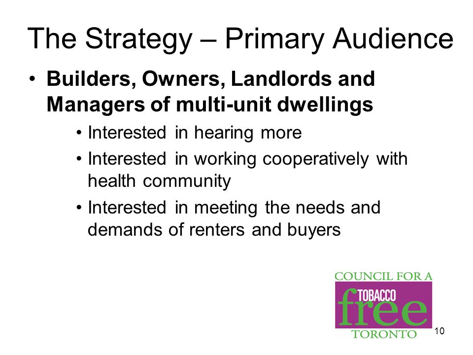10 Builders, Owners, Landlords and Managers of multi-unit dwellings Interested in hearing more Interested in working cooperatively with health community Interested in meeting the needs and demands of renters and buyers The Strategy – Primary Audience