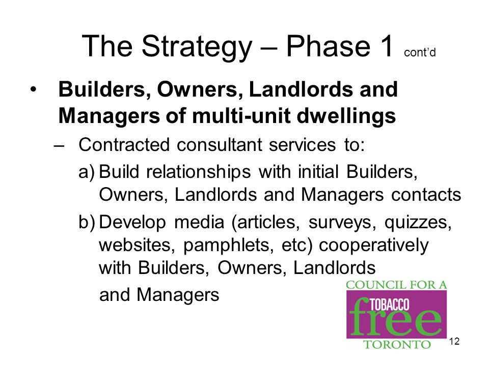 12 The Strategy – Phase 1 cont'd Builders, Owners, Landlords and Managers of multi-unit dwellings –Contracted consultant services to: a)Build relationships with initial Builders, Owners, Landlords and Managers contacts b)Develop media (articles, surveys, quizzes, websites, pamphlets, etc) cooperatively with Builders, Owners, Landlords and Managers