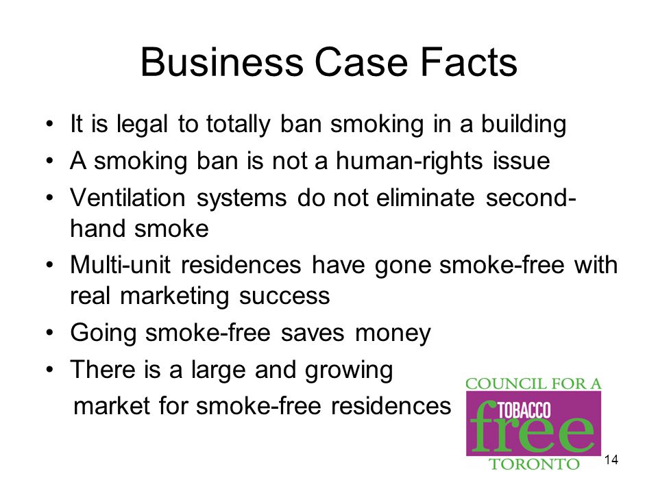 14 Business Case Facts It is legal to totally ban smoking in a building A smoking ban is not a human-rights issue Ventilation systems do not eliminate second- hand smoke Multi-unit residences have gone smoke-free with real marketing success Going smoke-free saves money There is a large and growing market for smoke-free residences