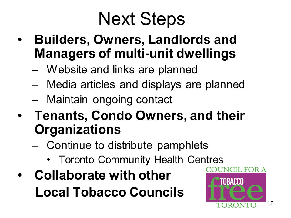18 Next Steps Builders, Owners, Landlords and Managers of multi-unit dwellings –Website and links are planned –Media articles and displays are planned –Maintain ongoing contact Tenants, Condo Owners, and their Organizations –Continue to distribute pamphlets Toronto Community Health Centres Collaborate with other Local Tobacco Councils