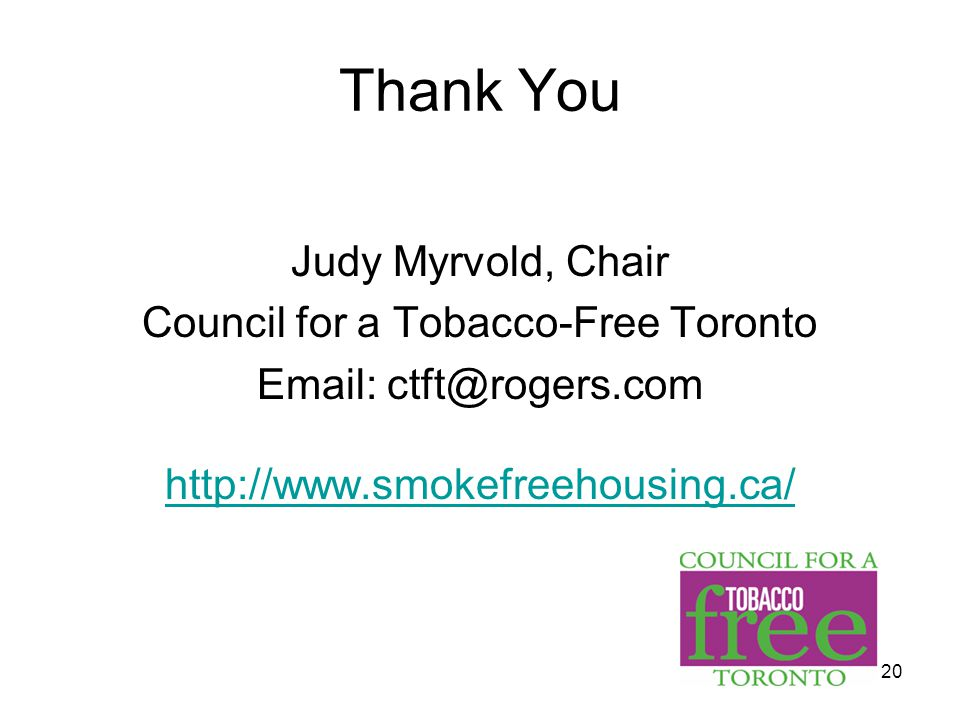 20 Thank You Judy Myrvold, Chair Council for a Tobacco-Free Toronto Email: ctft@rogers.com http://www.smokefreehousing.ca/