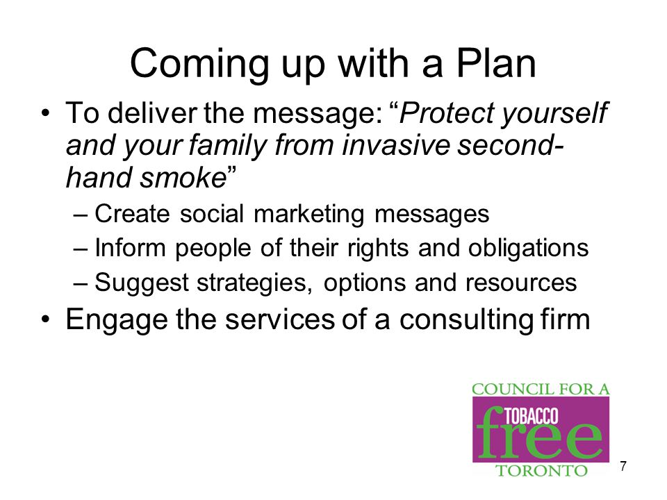 7 Coming up with a Plan To deliver the message: Protect yourself and your family from invasive second- hand smoke –Create social marketing messages –Inform people of their rights and obligations –Suggest strategies, options and resources Engage the services of a consulting firm