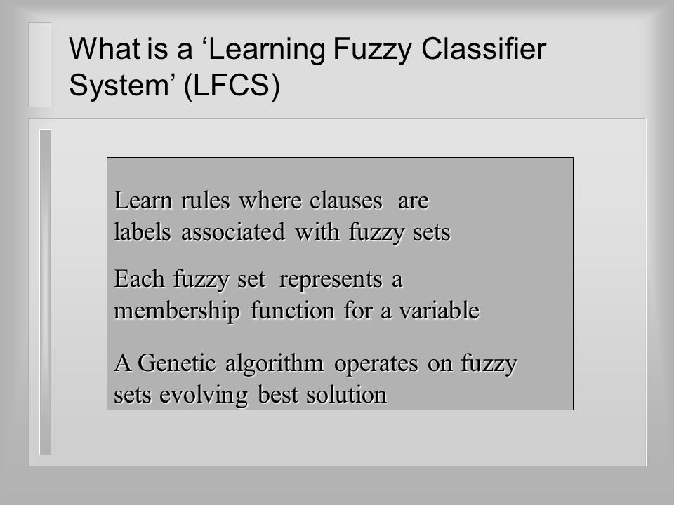 What is a 'Learning Fuzzy Classifier System' (LFCS) Learn rules where clauses are labels associated with fuzzy sets Each fuzzy set represents a member
