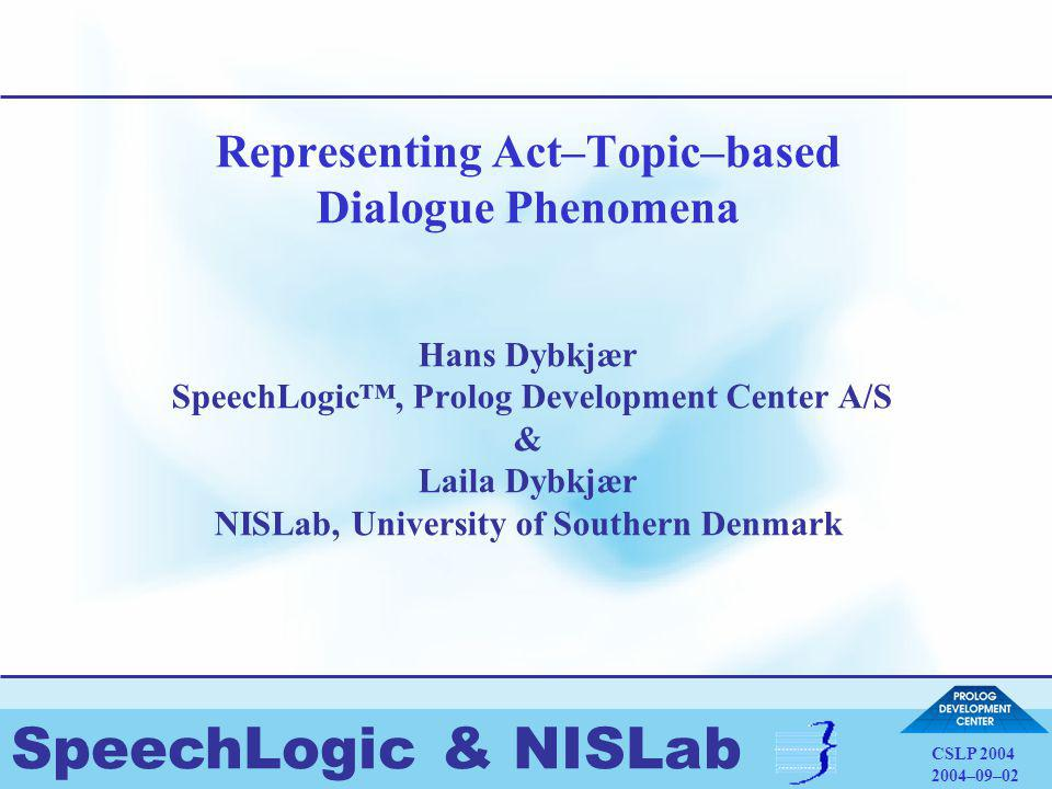 SpeechLogic & NISLab CSLP 2004 2004–09–02 Representing Act–Topic–based Dialogue Phenomena Hans Dybkjær SpeechLogic™, Prolog Development Center A/S & Laila Dybkjær NISLab, University of Southern Denmark