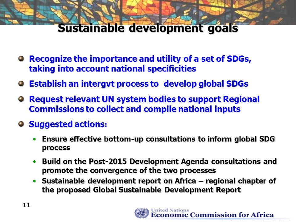 11 Sustainable development goals Recognize the importance and utility of a set of SDGs, taking into account national specificities Establish an intergvt process to develop global SDGs Request relevant UN system bodies to support Regional Commissions to collect and compile national inputs Suggested actions : Ensure effective bottom-up consultations to inform global SDG processEnsure effective bottom-up consultations to inform global SDG process Build on the Post-2015 Development Agenda consultations and promote the convergence of the two processesBuild on the Post-2015 Development Agenda consultations and promote the convergence of the two processes Sustainable development report on Africa – regional chapter of the proposed Global Sustainable Development ReportSustainable development report on Africa – regional chapter of the proposed Global Sustainable Development Report