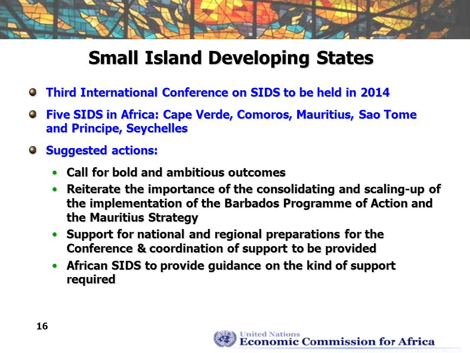 16 Small Island Developing States Third International Conference on SIDS to be held in 2014 Five SIDS in Africa: Cape Verde, Comoros, Mauritius, Sao Tome and Principe, Seychelles Suggested actions: Call for bold and ambitious outcomesCall for bold and ambitious outcomes Reiterate the importance of the consolidating and scaling-up of the implementation of the Barbados Programme of Action and the Mauritius StrategyReiterate the importance of the consolidating and scaling-up of the implementation of the Barbados Programme of Action and the Mauritius Strategy Support for national and regional preparations for the Conference & coordination of support to be providedSupport for national and regional preparations for the Conference & coordination of support to be provided African SIDS to provide guidance on the kind of support requiredAfrican SIDS to provide guidance on the kind of support required