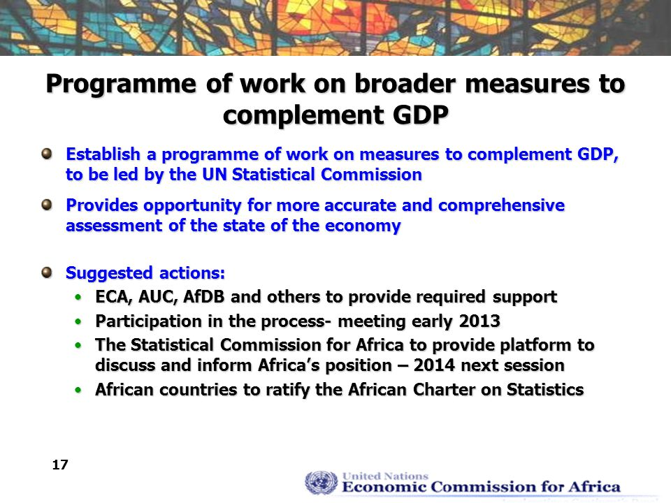 17 Programme of work on broader measures to complement GDP Establish a programme of work on measures to complement GDP, to be led by the UN Statistical Commission Provides opportunity for more accurate and comprehensive assessment of the state of the economy Suggested actions: ECA, AUC, AfDB and others to provide required supportECA, AUC, AfDB and others to provide required support Participation in the process- meeting early 2013Participation in the process- meeting early 2013 The Statistical Commission for Africa to provide platform to discuss and inform Africa's position – 2014 next sessionThe Statistical Commission for Africa to provide platform to discuss and inform Africa's position – 2014 next session African countries to ratify the African Charter on StatisticsAfrican countries to ratify the African Charter on Statistics