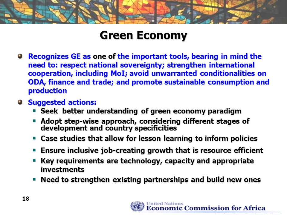 18 Green Economy Recognizes GE as one of the important tools, bearing in mind the need to: respect national sovereignty; strengthen international cooperation, including MoI; avoid unwarranted conditionalities on ODA, finance and trade; and promote sustainable consumption and production Suggested actions: Seek better understanding of green economy paradigm Adopt step-wise approach, considering different stages of development and country specificities Case studies that allow for lesson learning to inform policies Ensure inclusive job-creating growth that is resource efficient Key requirements are technology, capacity and appropriate investments Need to strengthen existing partnerships and build new ones