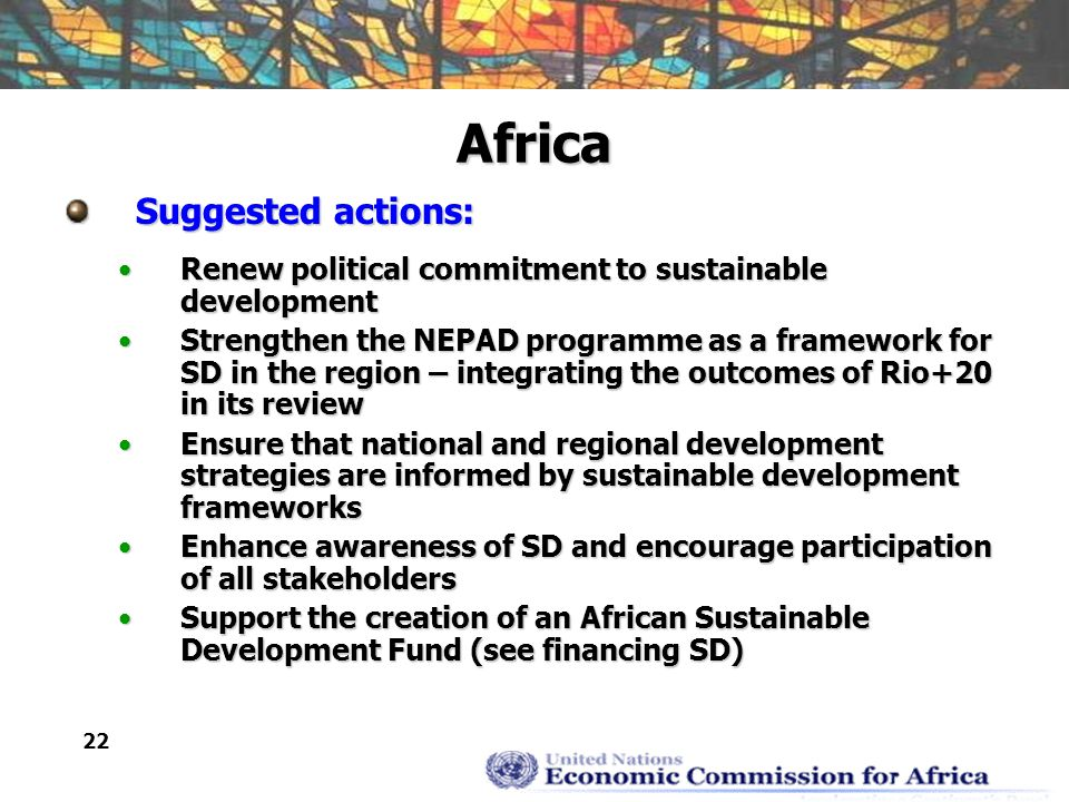 22 Africa Suggested actions: Renew political commitment to sustainable developmentRenew political commitment to sustainable development Strengthen the NEPAD programme as a framework for SD in the region – integrating the outcomes of Rio+20 in its reviewStrengthen the NEPAD programme as a framework for SD in the region – integrating the outcomes of Rio+20 in its review Ensure that national and regional development strategies are informed by sustainable development frameworksEnsure that national and regional development strategies are informed by sustainable development frameworks Enhance awareness of SD and encourage participation of all stakeholdersEnhance awareness of SD and encourage participation of all stakeholders Support the creation of an African Sustainable Development Fund (see financing SD)Support the creation of an African Sustainable Development Fund (see financing SD)