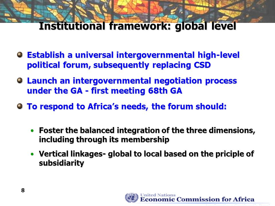 8 Institutional framework: global level Establish a universal intergovernmental high-level political forum, subsequently replacing CSD Launch an intergovernmental negotiation process under the GA - first meeting 68th GA To respond to Africa's needs, the forum should: Foster the balanced integration of the three dimensions, including through its membershipFoster the balanced integration of the three dimensions, including through its membership Vertical linkages- global to local based on the priciple of subsidiarityVertical linkages- global to local based on the priciple of subsidiarity