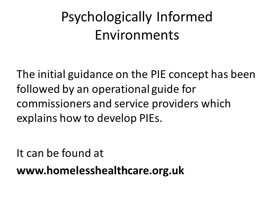 Psychologically Informed Environments The initial guidance on the PIE concept has been followed by an operational guide for commissioners and service