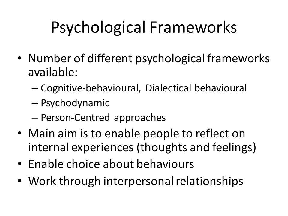 Psychological Frameworks Number of different psychological frameworks available: – Cognitive-behavioural, Dialectical behavioural – Psychodynamic – Pe