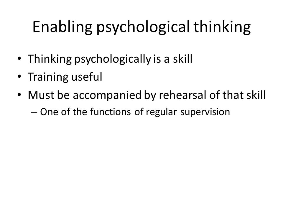 Enabling psychological thinking Thinking psychologically is a skill Training useful Must be accompanied by rehearsal of that skill – One of the functi