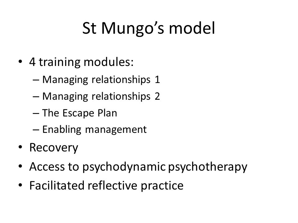 St Mungo's model 4 training modules: – Managing relationships 1 – Managing relationships 2 – The Escape Plan – Enabling management Recovery Access to