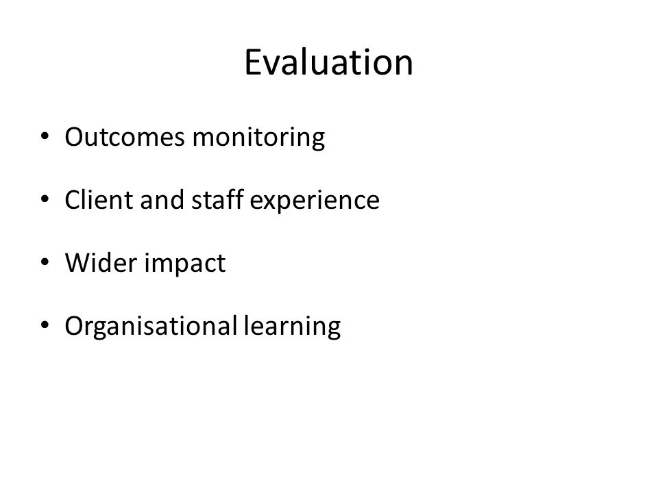 Evaluation Outcomes monitoring Client and staff experience Wider impact Organisational learning