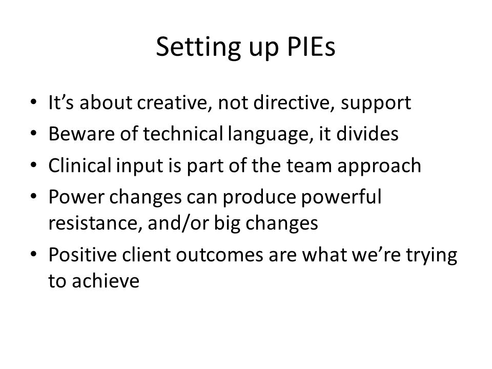 Setting up PIEs It's about creative, not directive, support Beware of technical language, it divides Clinical input is part of the team approach Power