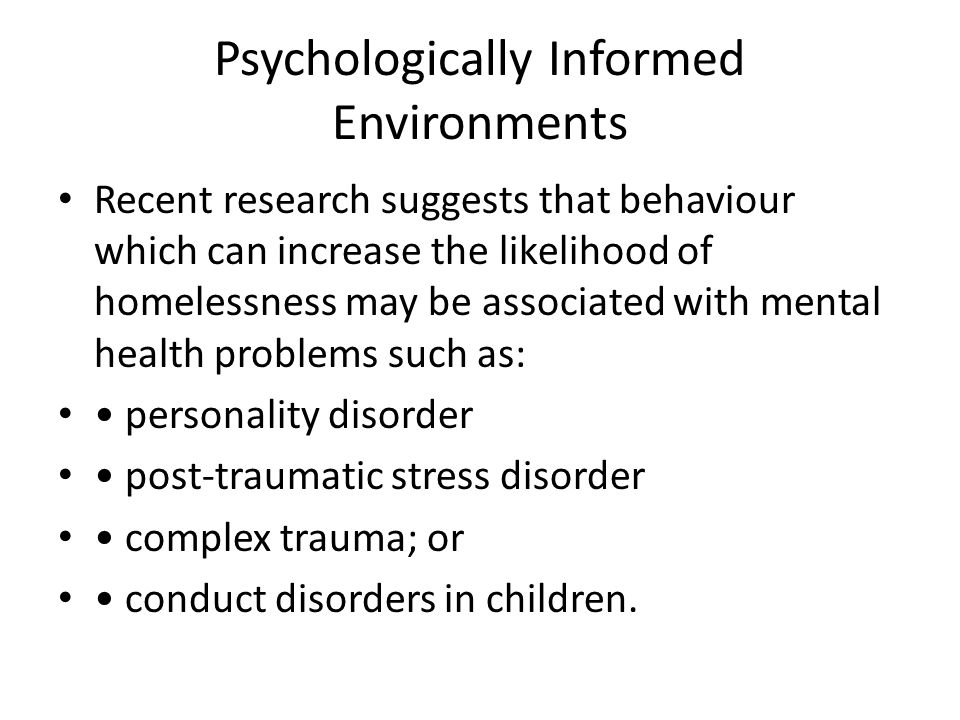 Psychologically Informed Environments Recent research suggests that behaviour which can increase the likelihood of homelessness may be associated with