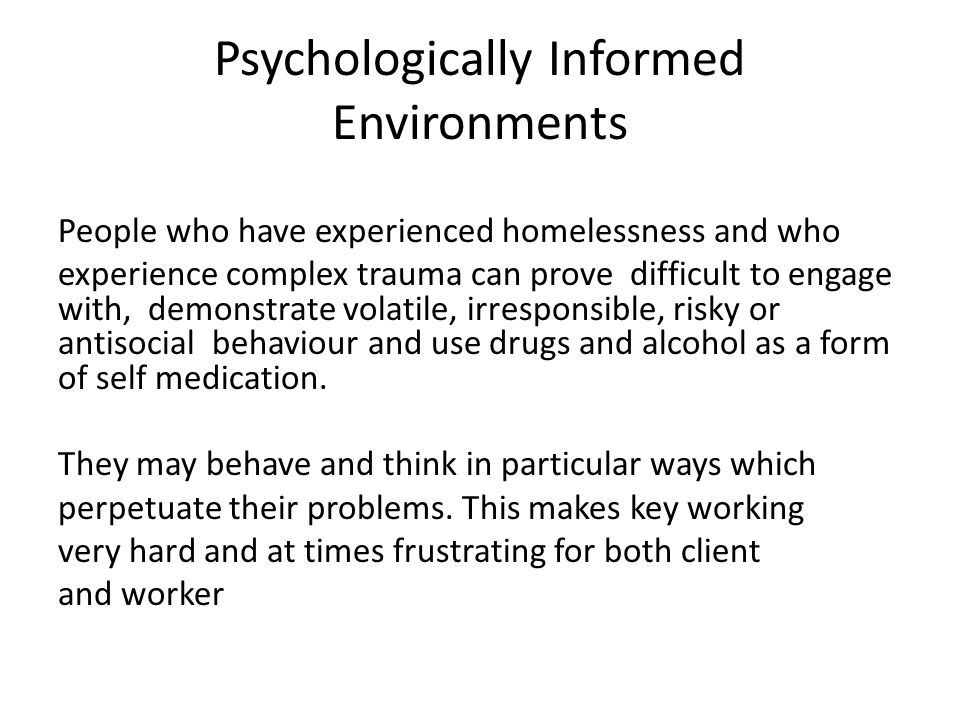 Psychologically Informed Environments People who have experienced homelessness and who experience complex trauma can prove difficult to engage with, d