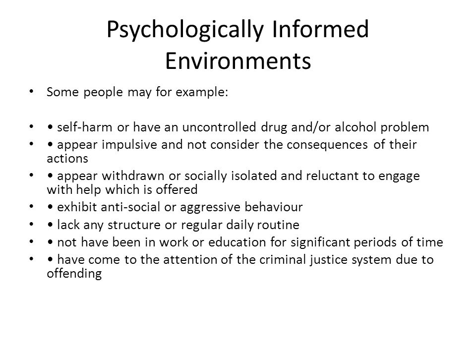 Psychologically Informed Environments Some people may for example: self-harm or have an uncontrolled drug and/or alcohol problem appear impulsive and