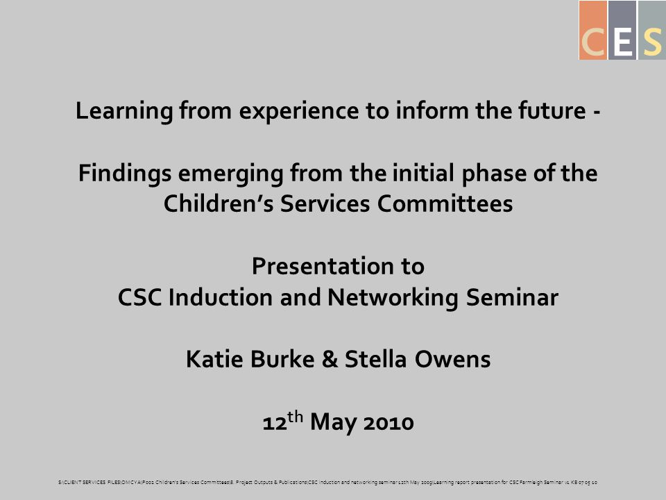 Learning from experience to inform the future - Findings emerging from the initial phase of the Children's Services Committees Presentation to CSC Induction and Networking Seminar Katie Burke & Stella Owens 12 th May 2010 S:\CLIENT SERVICES FILES\OMCYA\P002 Children s Services Committees\8.