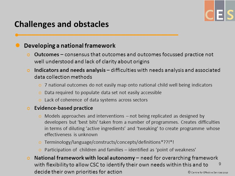 Challenges and obstacles Developing a national framework oOutcomes – consensus that outcomes and outcomes focussed practice not well understood and lack of clarity about origins oIndicators and needs analysis – difficulties with needs analysis and associated data collection methods o7 national outcomes do not easily map onto national child well being indicators oData required to populate data set not easily accessible oLack of coherence of data systems across sectors oEvidence-based practice oModels approaches and interventions – not being replicated as designed by developers but 'best bits' taken from a number of programmes.