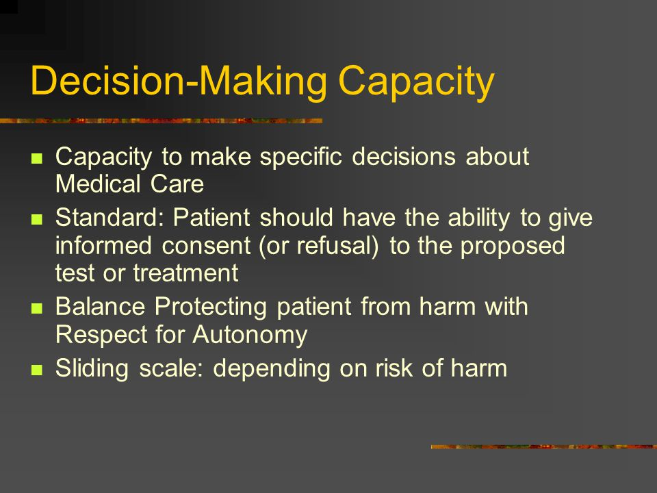 Decision-Making Capacity Capacity to make specific decisions about Medical Care Standard: Patient should have the ability to give informed consent (or