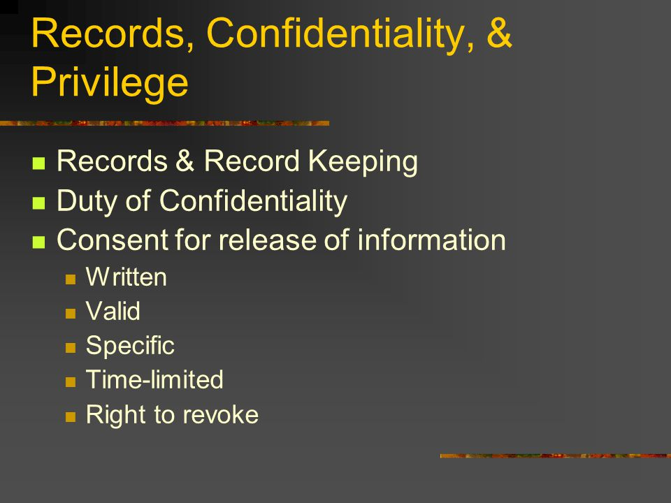 Records, Confidentiality, & Privilege Records & Record Keeping Duty of Confidentiality Consent for release of information Written Valid Specific Time-