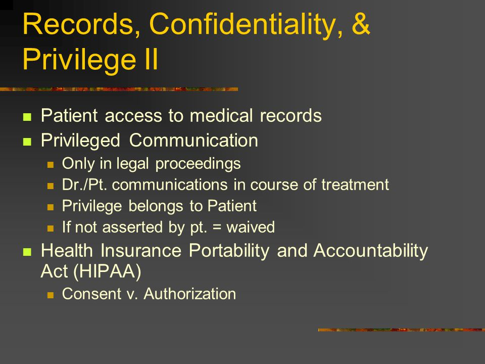 Records, Confidentiality, & Privilege II Patient access to medical records Privileged Communication Only in legal proceedings Dr./Pt. communications i