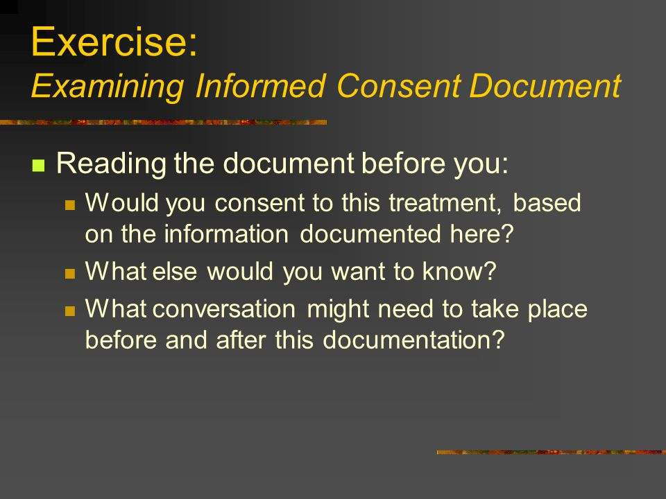 Exercise: Examining Informed Consent Document Reading the document before you: Would you consent to this treatment, based on the information documente