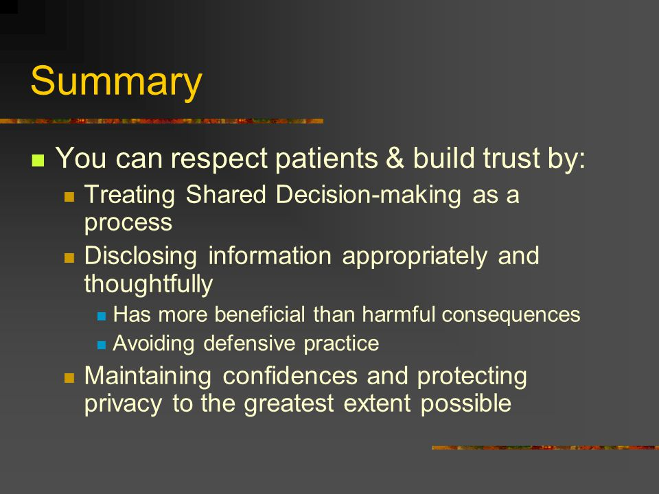 Summary You can respect patients & build trust by: Treating Shared Decision-making as a process Disclosing information appropriately and thoughtfully
