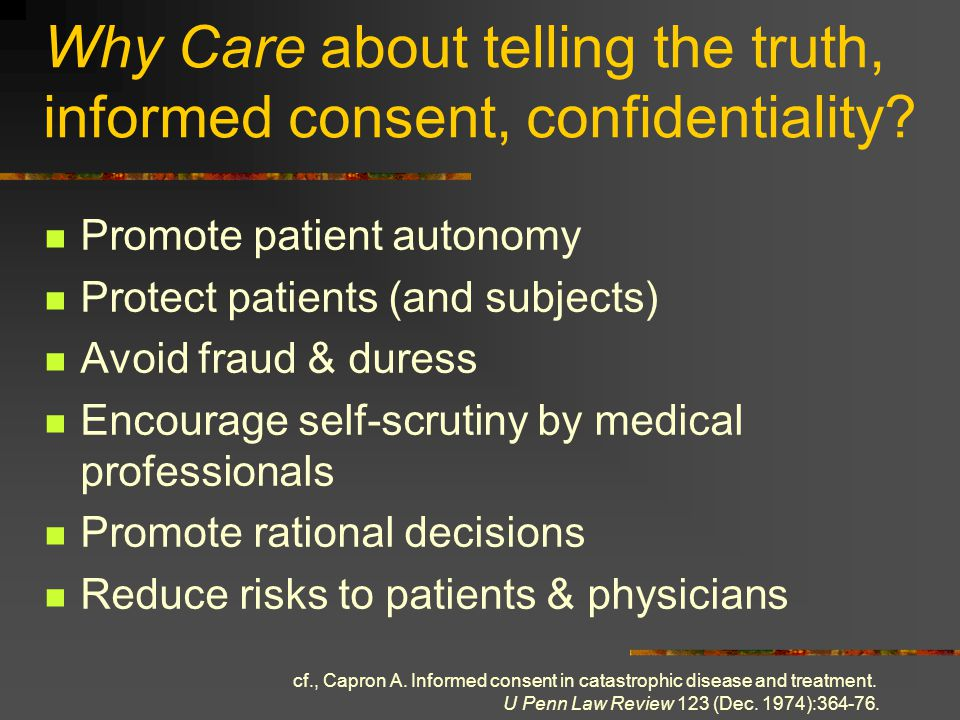 Why Care about telling the truth, informed consent, confidentiality? Promote patient autonomy Protect patients (and subjects) Avoid fraud & duress Enc