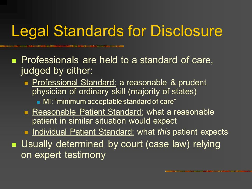Legal Standards for Disclosure Professionals are held to a standard of care, judged by either: Professional Standard: a reasonable & prudent physician