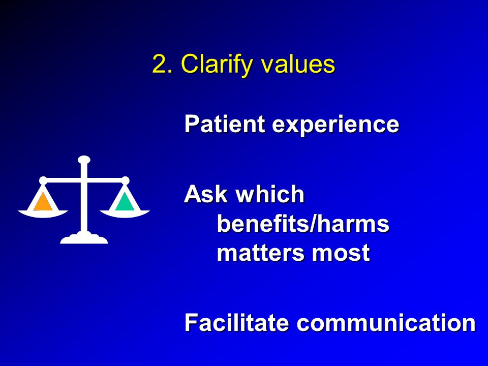 2. Clarify values Patient experience Ask which benefits/harms matters most Facilitate communication