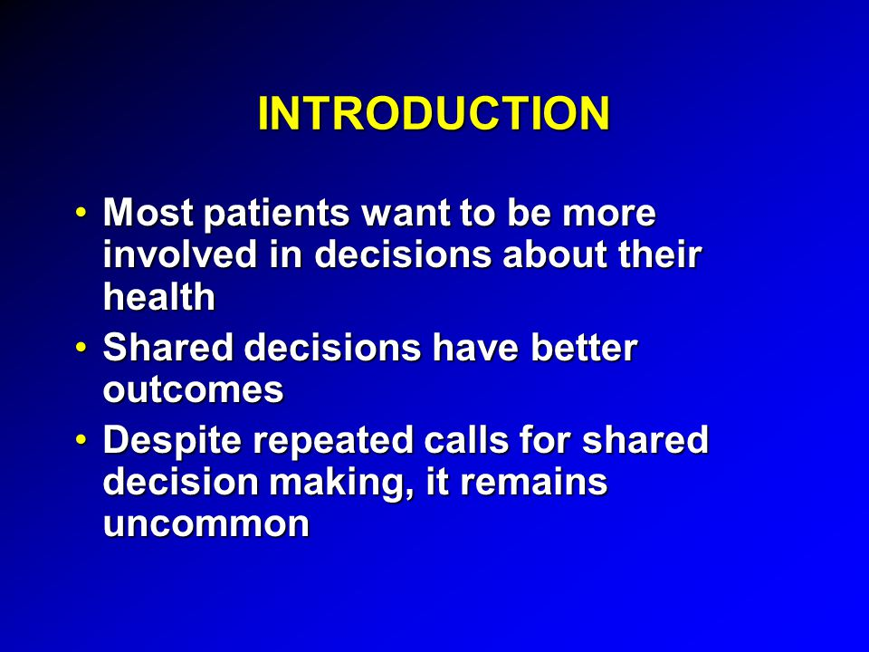 INTRODUCTION Most patients want to be more involved in decisions about their healthMost patients want to be more involved in decisions about their health Shared decisions have better outcomesShared decisions have better outcomes Despite repeated calls for shared decision making, it remains uncommonDespite repeated calls for shared decision making, it remains uncommon